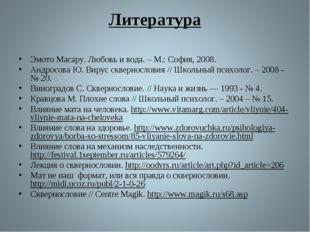 Литература Эмото Масару. Любовь и вода. – М.: София, 2008. Андросова Ю. Вирус