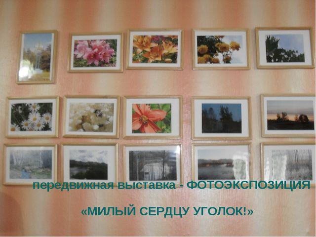 передвижная выставка - ФОТОЭКСПОЗИЦИЯ «МИЛЫЙ СЕРДЦУ УГОЛОК!»