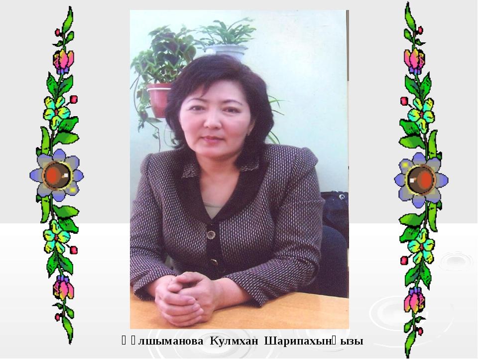 Құлшыманова Кулмхан Шарипахынқызы