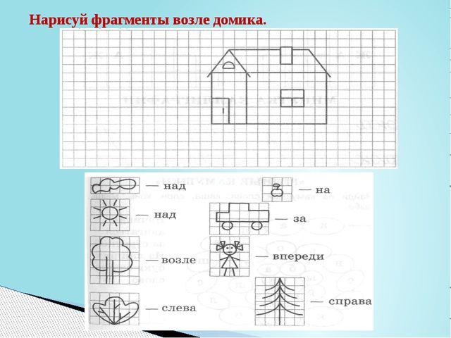 Нарисуй фрагменты возле домика.