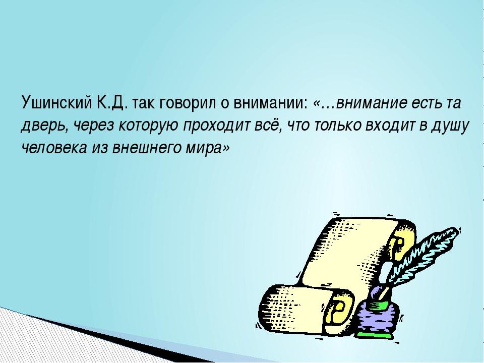 Ушинский К.Д. так говорил о внимании: «…внимание есть та дверь, через которую...
