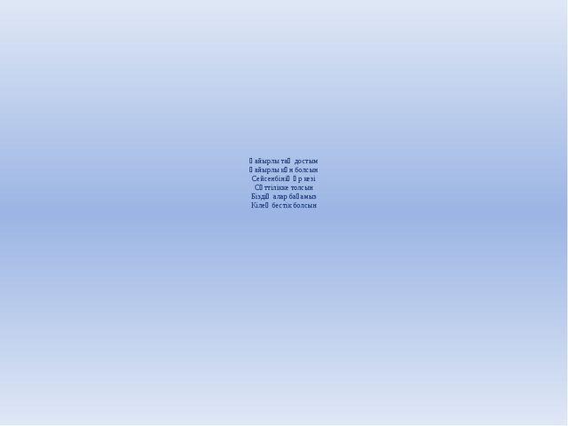 Қайырлы таң достым Қайырлы күн болсын Сейсенбінің әр кезі Сәттілікке толсын...