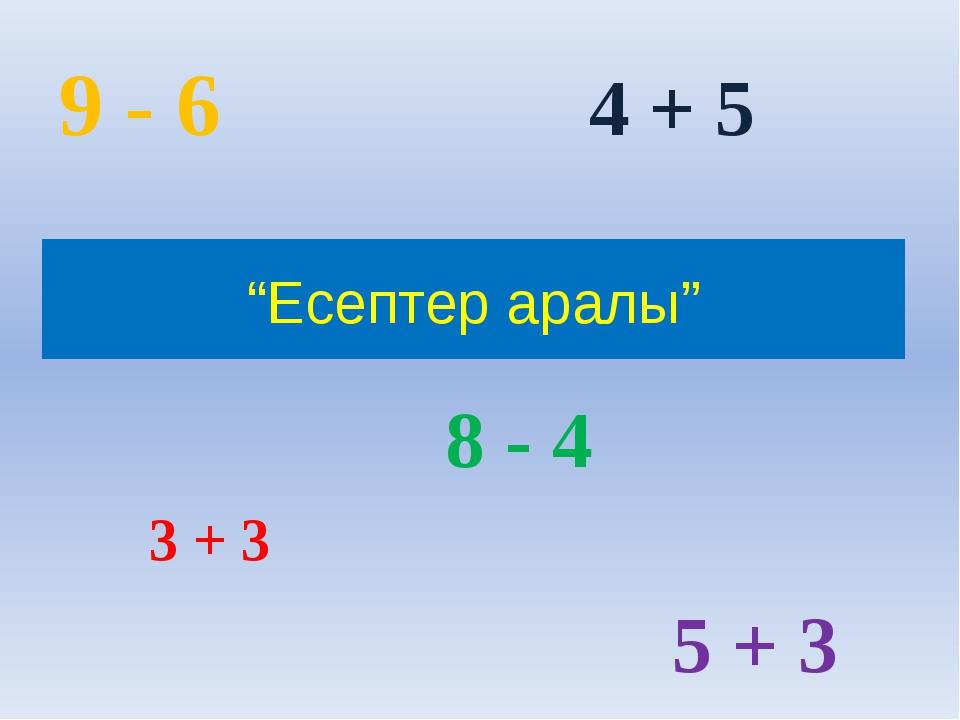 """""""Есептер аралы"""" 3 + 3 4 + 5 8 - 4 9 - 6 5 + 3"""