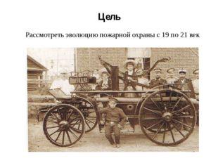 Цель Рассмотреть эволюцию пожарной охраны с 19 по 21 век
