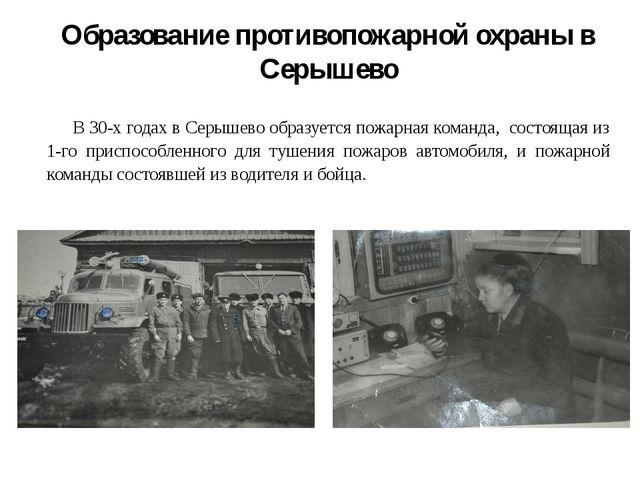 Образование противопожарной охраны в Серышево В 30-х годах в Серышево образ...