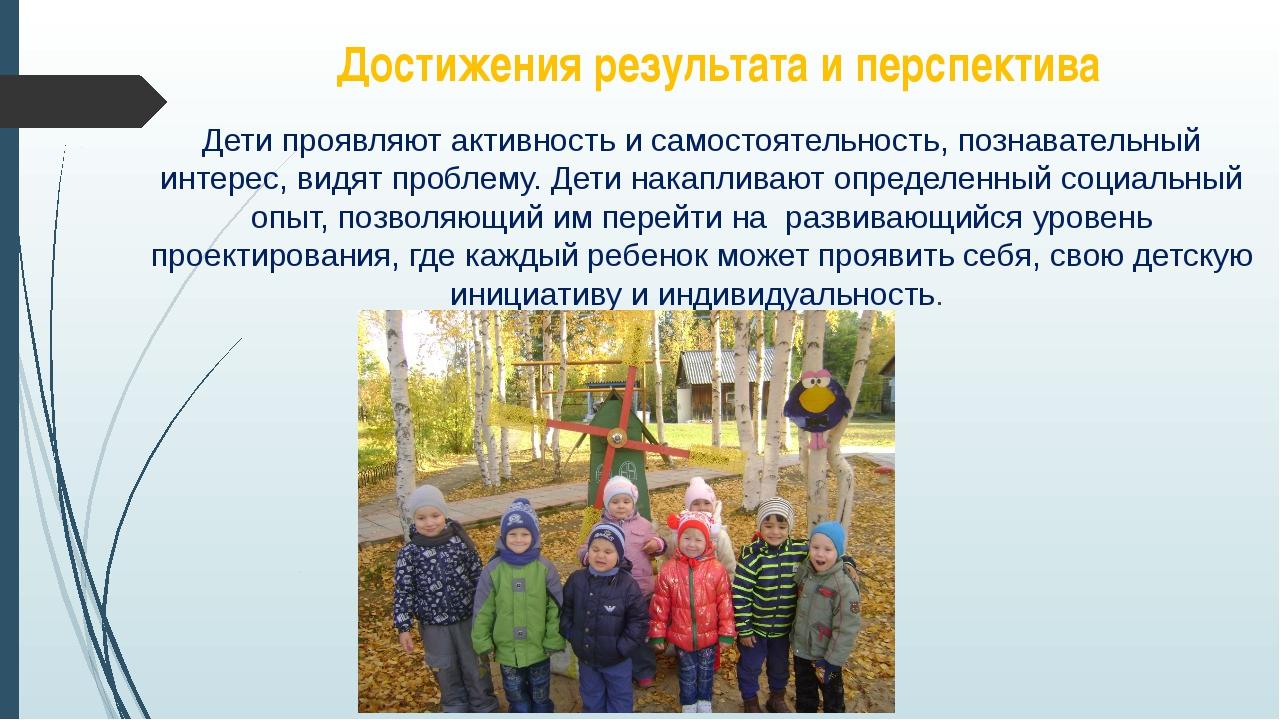 Достижения результата и перспектива Дети проявляют активность и самостоятельн...