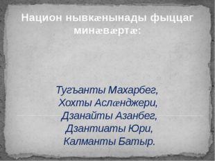 Тугъанты Махарбег, Хохты Аслæнджери, Дзанайты Азанбег, Дзантиаты Юри, Калмант
