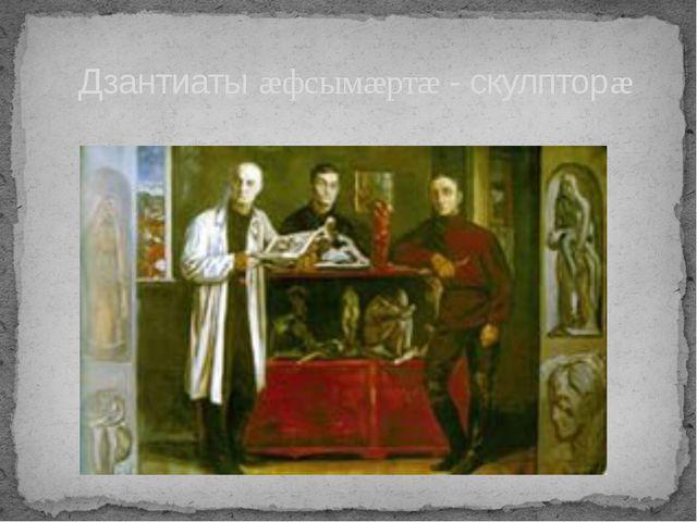 Дзантиаты æфсымæртæ - скулпторæ