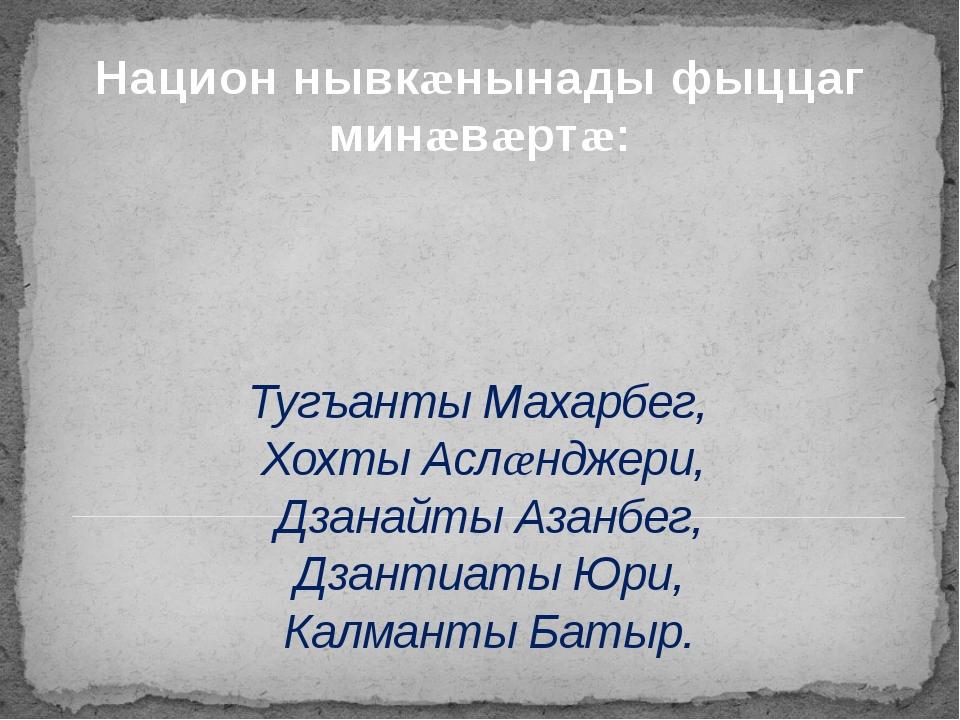 Тугъанты Махарбег, Хохты Аслæнджери, Дзанайты Азанбег, Дзантиаты Юри, Калмант...