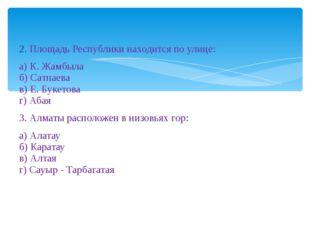 2. Площадь Республики находится по улице: а) К. Жамбыла б) Сатпаева в) Е. Бу