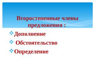 Второстепенные члены предложения : Дополнение Обстоятельство Определение