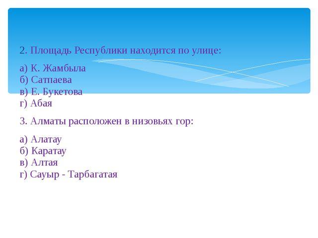 2. Площадь Республики находится по улице: а) К. Жамбыла б) Сатпаева в) Е. Бу...