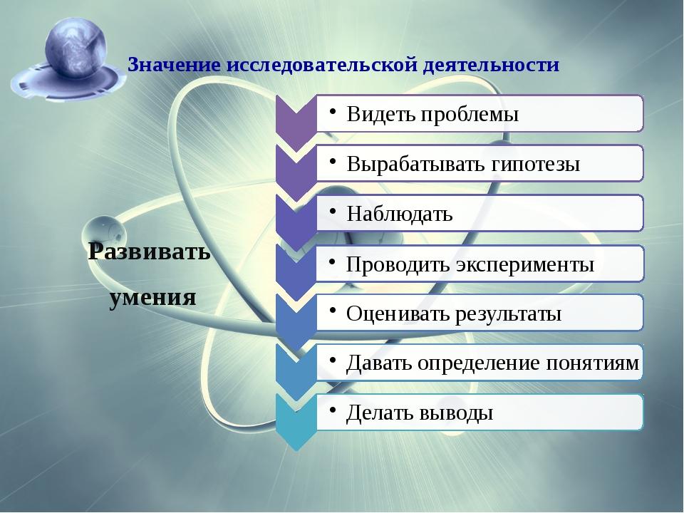 Развивать умения Значение исследовательской деятельности
