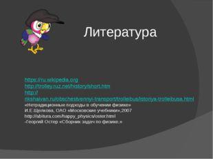 Литература https://ru.wikipedia.org http://trolley.ruz.net/history/short.htm