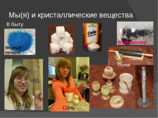 Мы(я) и кристаллические вещества В быту Марганцовка Скалка. Соль Лёд Сахар Ме