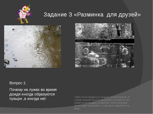 Задание 3 «Разминка для друзей» Вопрос 1: Почему на лужах во время дождя иног...