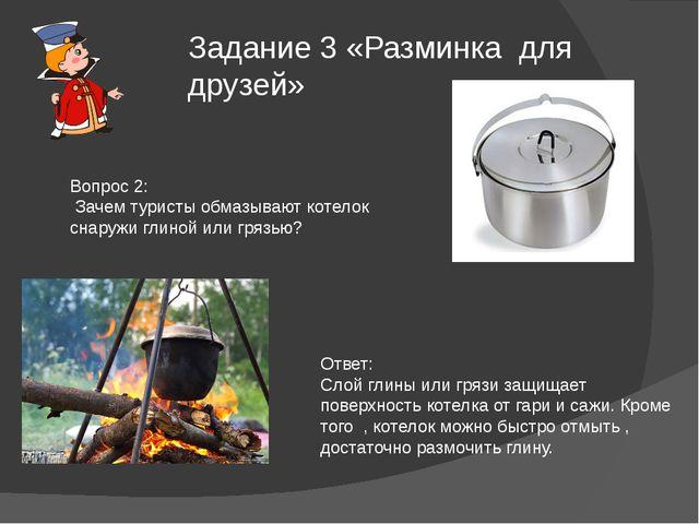 Задание 3 «Разминка для друзей» Вопрос 2: Зачем туристы обмазывают котелок сн...