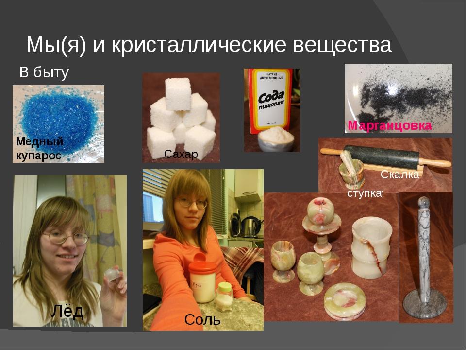 Мы(я) и кристаллические вещества В быту Марганцовка Скалка. Соль Лёд Сахар Ме...