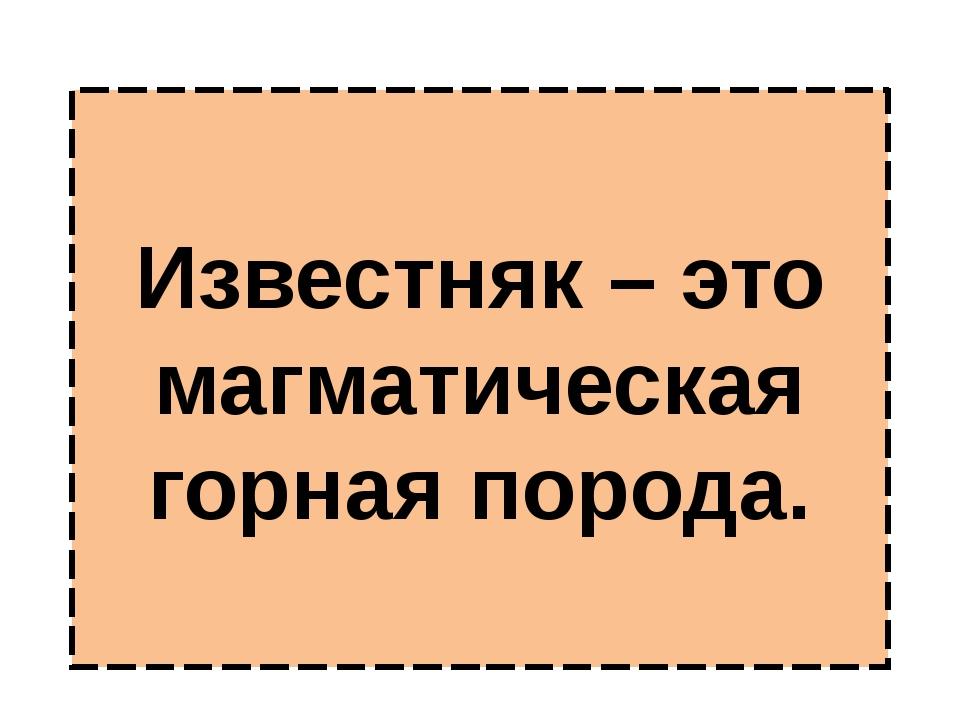 Известняк – это магматическая горная порода.