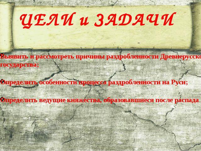 ЦЕЛИ и ЗАДАЧИ Выявить и рассмотреть причины раздробленности Древнерусского го...