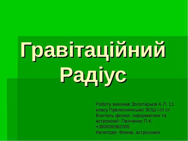 Гравітаційний Радіус Роботу виконав Золотарьов А.П. 11 класу Прелеснянської З...