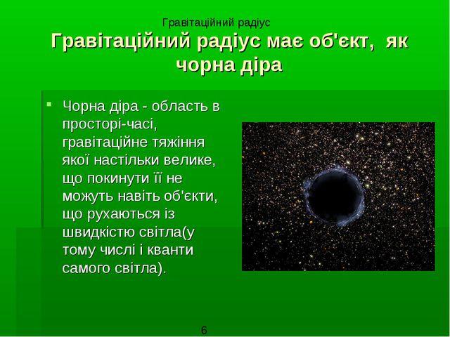 Гравітаційний радіус має об'єкт, як чорна діра Чорна діра - область в простор...