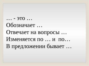 … - это … Обозначает … Отвечает на вопросы … Изменяется по … и по… В предложе