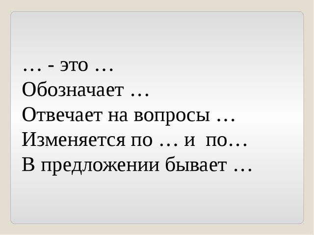 … - это … Обозначает … Отвечает на вопросы … Изменяется по … и по… В предложе...