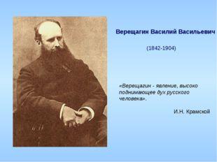 Верещагин Василий Васильевич (1842-1904) «Верещагин - явление, высоко подним