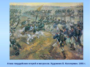 Атака гвардейских егерей и матросов. Художник В. Келлерман. 1955 г.