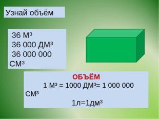 Узнай объём ОБЪЁМ 1 М³ = 1000 ДМ³= 1 000 000 СМ³ 1л=1дм³ 36 М³ 36 000 ДМ³ 36