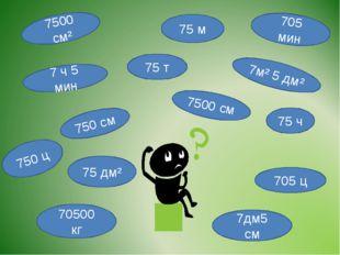 75 м 750 см 7м² 5 дм² 7дм5 см 7500 см 75 дм² 7500 см² 75 ч 70500 кг 75 т 705