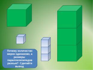 Почему количество мерок одинаково, а размеры параллелепипедов разные? Сделайт