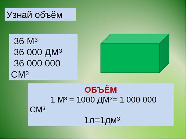 Узнай объём ОБЪЁМ 1 М³ = 1000 ДМ³= 1 000 000 СМ³ 1л=1дм³ 36 М³ 36 000 ДМ³ 36...