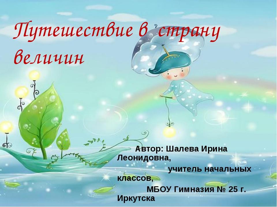 Путешествие в страну величин Автор: Шалева Ирина Леонидовна, учитель начальны...
