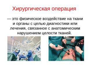 Хирургическая операция — это физическое воздействие на ткани и органы с целью