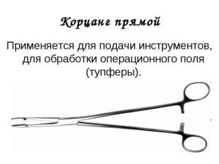 Корцанг прямой Применяется для подачи инструментов, для обработки операционно