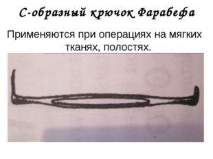 С-образный крючок Фарабефа Применяются при операциях на мягких тканях, полост