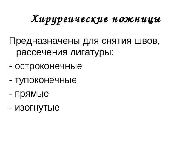 Хирургические ножницы Предназначены для снятия швов, рассечения лигатуры: - о...