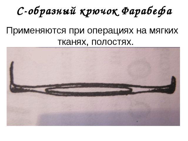 С-образный крючок Фарабефа Применяются при операциях на мягких тканях, полост...