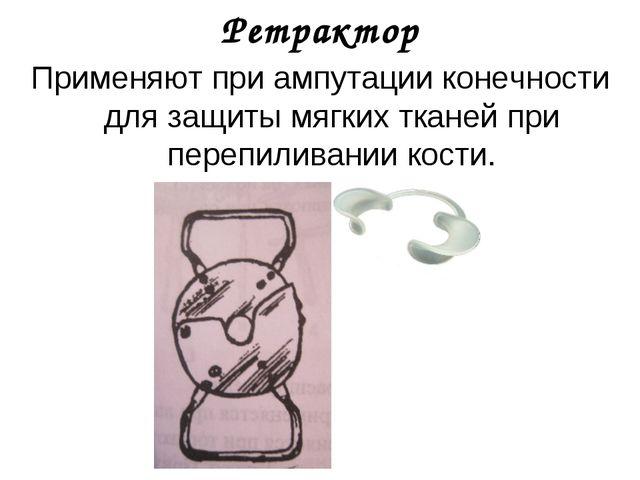Ретрактор Применяют при ампутации конечности для защиты мягких тканей при пер...
