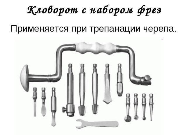 Кловорот с набором фрез Применяется при трепанации черепа.