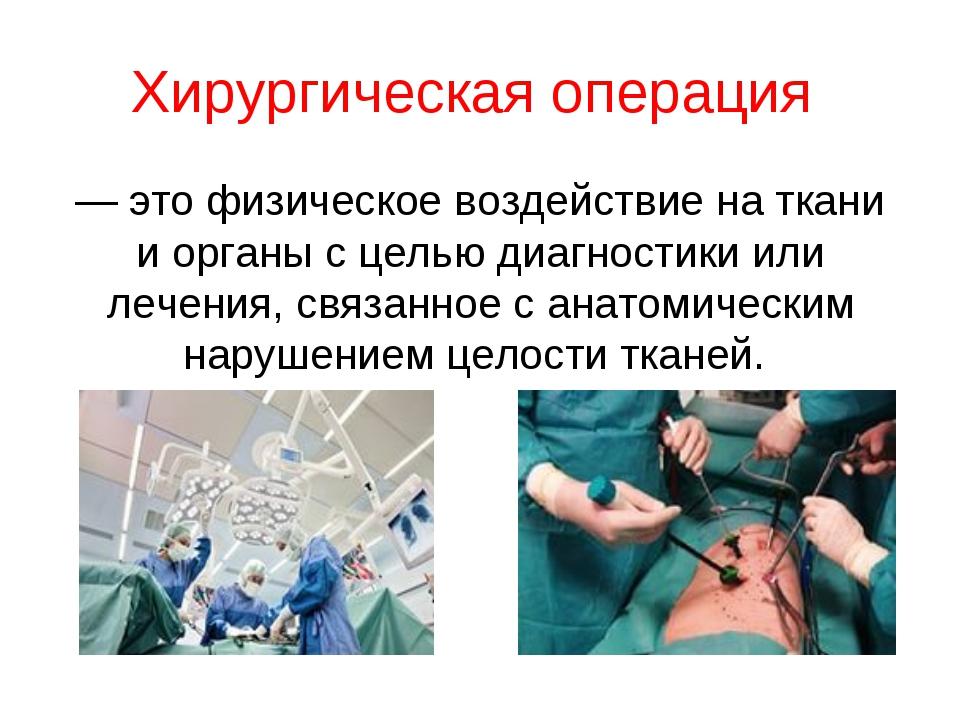 Хирургическая операция — это физическое воздействие на ткани и органы с целью...