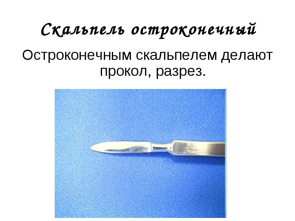 Скальпель остроконечный Остроконечным скальпелем делают прокол, разрез.