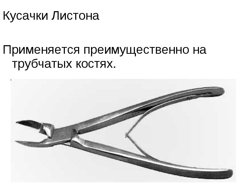 Кусачки Листона Применяется преимущественно на трубчатых костях.
