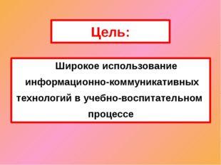 Цель: Широкое использование информационно-коммуникативных технологий в учебно