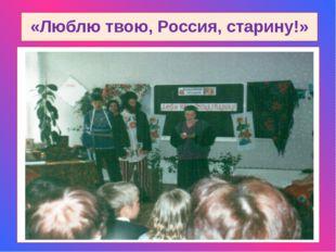 «Люблю твою, Россия, старину!»