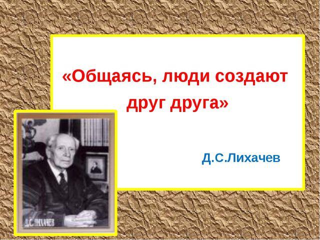 «Общаясь, люди создают друг друга» Д.С.Лихачев