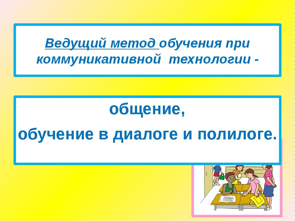 Ведущий метод обучения при коммуникативной технологии - общение, обучение в д...