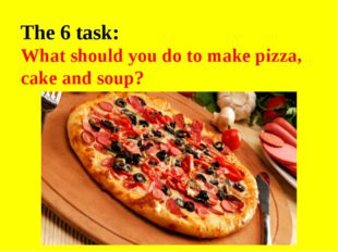 The 6 task: What should you do to make pizza, cake and soup?